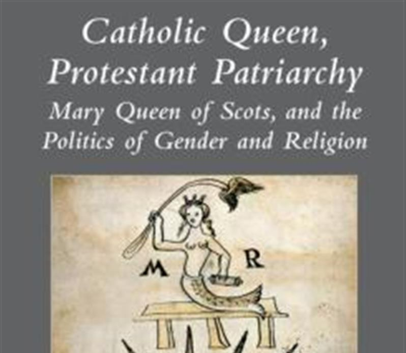 Catholic Queen, Protestant Patriarchy: Mary Queen of Scots and the Politics of Gender and Religion